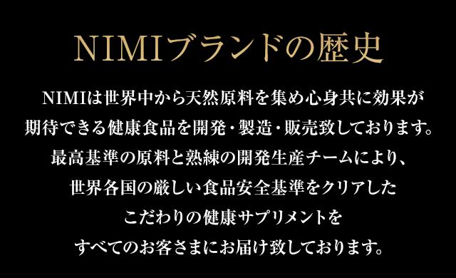 NIMIブランドの歴史 NIMIは世界中から天然原料を集め心身共に効果が期待できる健康食品を開発・製造・販売致しております。最高基準の原料と熟練の開発生産チームにより、世界各国の厳しい食品安全基準をクリアしたこだわりの健康サプリメントをすべてのお客さまにお届け致しております。